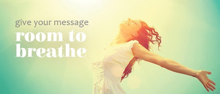 Give your core message room to breathe